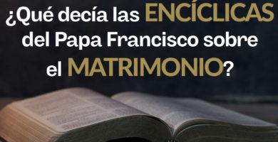 ¿Qué decía la Encíclicas del Papa Francisco sobre el matrimonio?